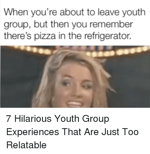 Pizza, Refrigerator, and Relatable: When you're about to leave youth  group, but then you remember  there's pizza in the refrigerator. 7 Hilarious Youth Group Experiences That Are Just Too Relatable