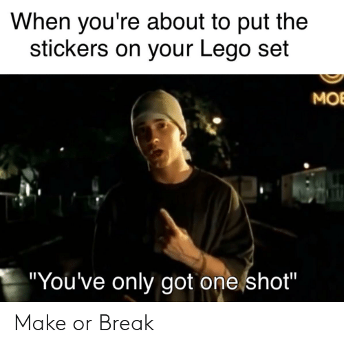 "mob: When you're about to put the  stickers on your Lego set  MOB  ""You've only got one shot"" Make or Break"