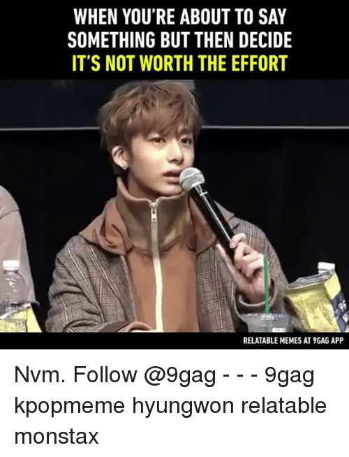 About To Say Something: WHEN YOU'RE ABOUT TO SAY  SOMETHING BUT THEN DECIDE  IT'S NOT WORTH THE EFFORT  RELATABLE MEMES AT9GAG APP Nvm. Follow @9gag - - - 9gag kpopmeme hyungwon relatable monstax