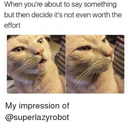 About To Say Something: When you're about to say something  but then decide it's not even worth the  effort My impression of @superlazyrobot