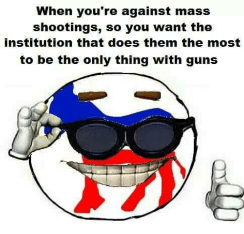 the institute: When you're against mass  shootings, so you want the  institution that does them the most  to be the only thing with guns