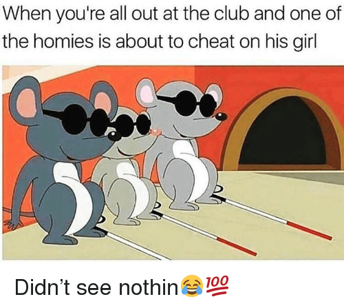 Club, Girl, and Hood: When you're all out at the club and one of  the homies is about to cheat on his girl Didn't see nothin😂💯