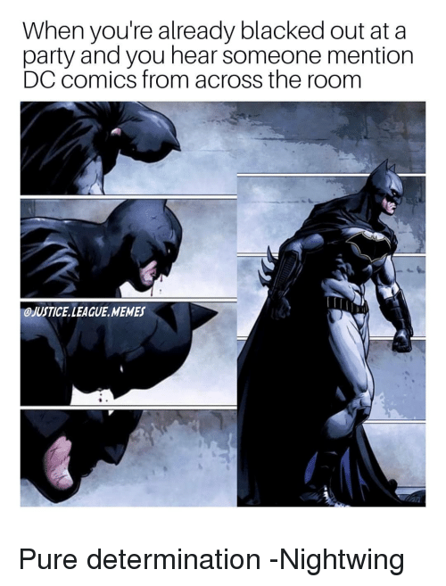 Justice League: When you're already blacked out at a  party and you hear someone mention  DC comics from across the room  OJUSTICE LEAGUE MEMES Pure determination -Nightwing