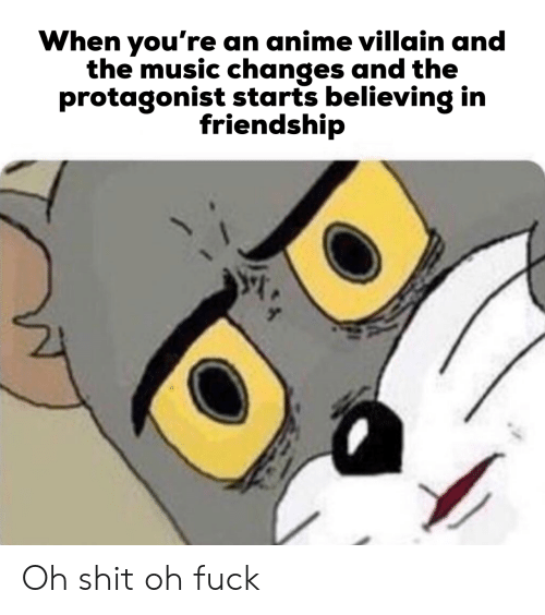 Anime, Music, and Shit: When you're an anime villain and  the music changes and the  protagonist starts believing in  friendship Oh shit oh fuck