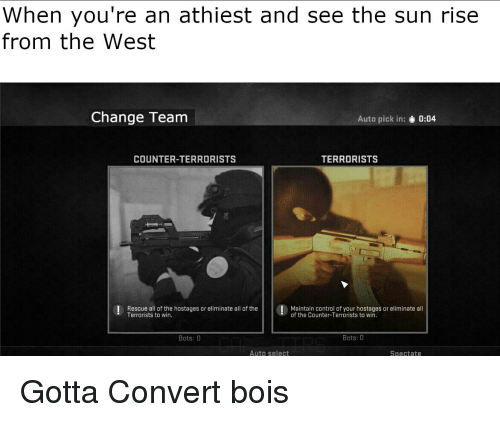 Reddit, Control, and Change: When you're an athiest and see the sun rise  from the West  Change Team  Auto pick in  0:04  COUNTER-TERRORISTS  TERRORISTS  | Rescue all of the hostages or eliminate all of theMaintain control of your hostages or eliminate all  Terrorists to win  of the Counter-Terrorists to win  Bots: 0  Bots: 0  Auto select  Spectate