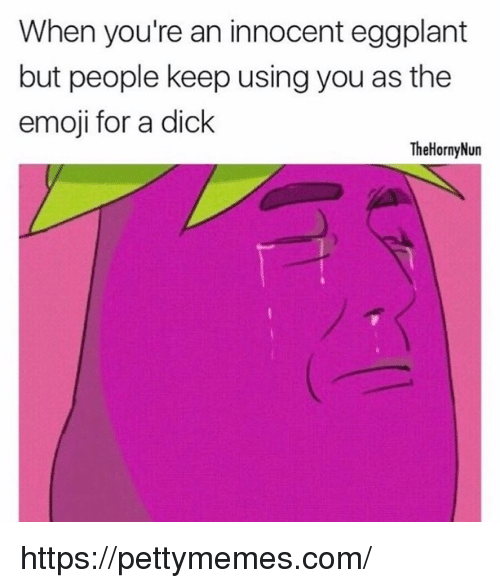 The Emojis: When you're an innocent eggplant  but people keep using you as the  emoji for a dick  The Horny Nun https://pettymemes.com/