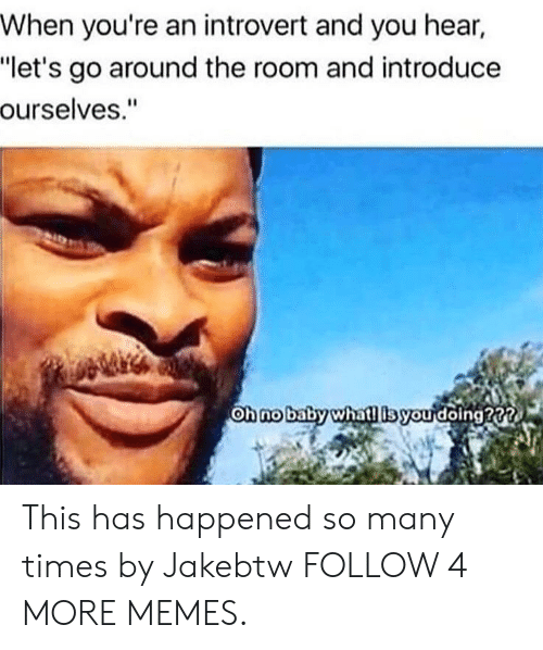 """Whatl: When you're an introvert and you hear,  """"let's go around the room and introduce  ourselves.""""  Oh no baby whatl ibyou doing22 This has happened so many times by Jakebtw FOLLOW 4 MORE MEMES."""