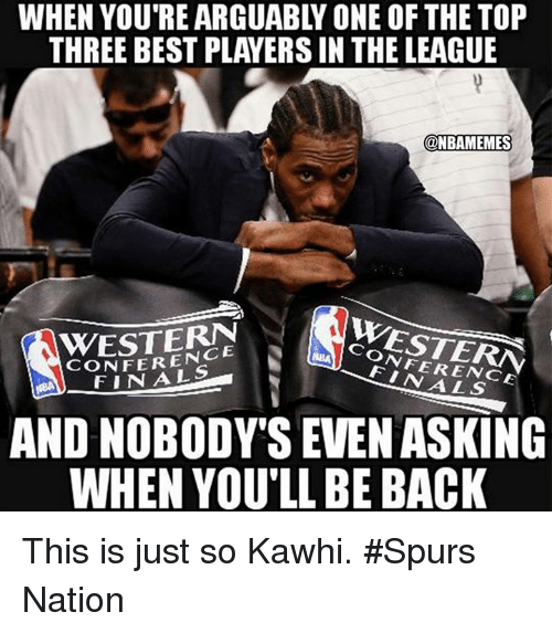 Western Conference Finals: WHEN YOU'RE ARGUABLY ONE OF THE TOP  THREE BEST PLAYERS IN THE LEAGUE  @NBAMEMES  WESTERN  CONFERENCE  WESTERN  CONFERENCE  FINALS  FINALS  AND NOBODY'S EVEN ASKING  WHEN YOU'LL BE BACK This is just so Kawhi. #Spurs Nation
