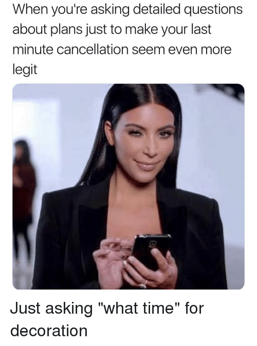 """Time, Girl Memes, and Decoration: When you're asking detailed questions  about plans just to make your last  minute cancellation seem even more  legit Just asking """"what time"""" for decoration"""