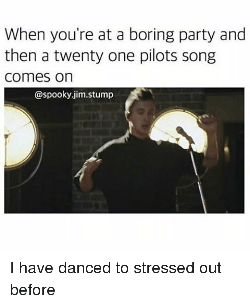 Spooki: When you're at a boring party and  then a twenty one pilots song  Comes on  @spooky jim stump I have danced to stressed out before