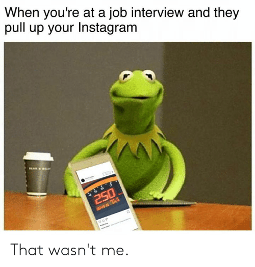 wasnt me: When you're at a job interview and they  pull up your Instagram That wasn't me.