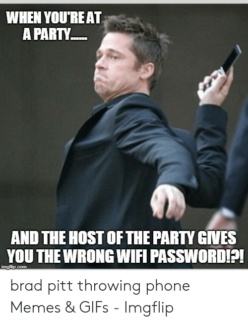 Pitt Throwing Phone: WHEN YOU'RE AT  A PARTY.  AND THE HOST OF THE PARTY GIVES  YOU THE WRONG WIFI PASSWORDI?!  imgflip.com brad pitt throwing phone Memes & GIFs - Imgflip