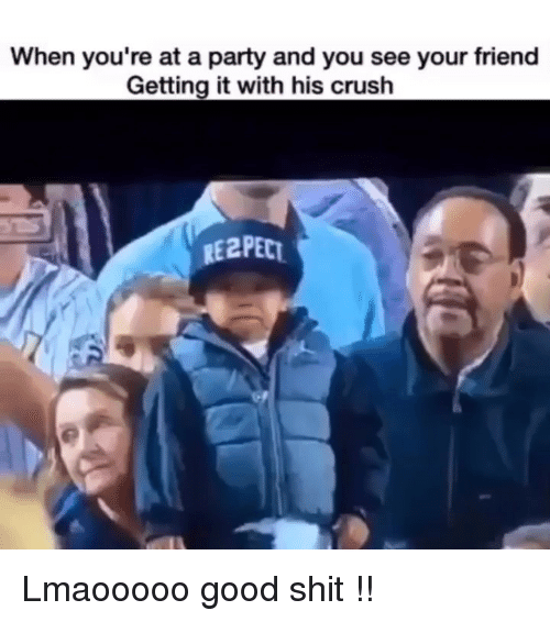 Crush, Funny, and Party: When you're at a party and you see your friend  Getting it with his crush Lmaooooo good shit !!