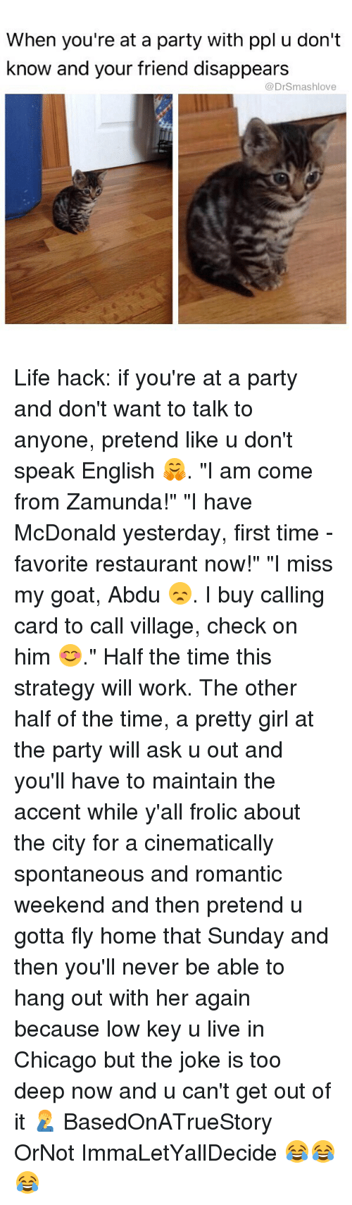 """zamunda: When you're at a party with ppl u don't  know and your friend disappears  @DrSmashlove Life hack: if you're at a party and don't want to talk to anyone, pretend like u don't speak English 🤗. """"I am come from Zamunda!"""" """"I have McDonald yesterday, first time - favorite restaurant now!"""" """"I miss my goat, Abdu 😞. I buy calling card to call village, check on him 😊."""" Half the time this strategy will work. The other half of the time, a pretty girl at the party will ask u out and you'll have to maintain the accent while y'all frolic about the city for a cinematically spontaneous and romantic weekend and then pretend u gotta fly home that Sunday and then you'll never be able to hang out with her again because low key u live in Chicago but the joke is too deep now and u can't get out of it 🤦♂️ BasedOnATrueStory OrNot ImmaLetYallDecide 😂😂😂"""