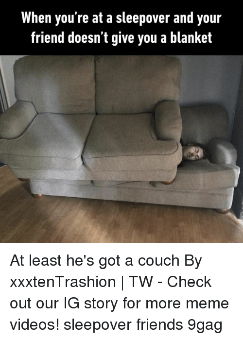 9gag, Friends, and Meme: When you're at a sleepover and your  friend doesn t give you a blanket At least he's got a couch⠀ By xxxtenTrashion   TW⠀ -⠀ Check out our IG story for more meme videos!⠀ sleepover friends 9gag