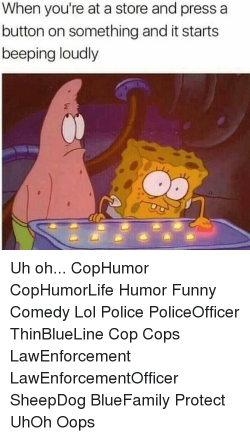 Pressing A Button: When you're at a store and press a  button on something and it starts  beeping loudly Uh oh... CopHumor CopHumorLife Humor Funny Comedy Lol Police PoliceOfficer ThinBlueLine Cop Cops LawEnforcement LawEnforcementOfficer SheepDog BlueFamily Protect UhOh Oops