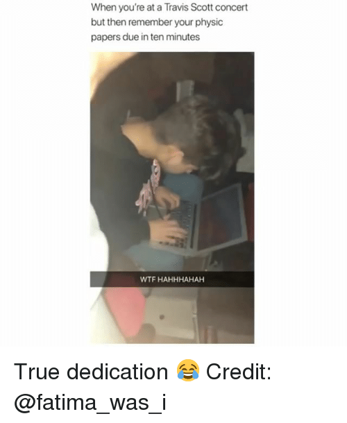 Memes, Travis Scott, and True: When you're at a Travis Scott concert  but then remember your physic  papers due in ten minutes  WTF HAHHHAHAH True dedication 😂 Credit: @fatima_was_i
