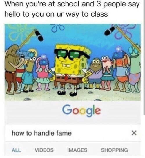 Google, Hello, and School: When you're at school and 3 people say  hello to you on ur way to class  Google  how to handle fame  VIDEOS  IMAGES  SHOPPING  ALL  X