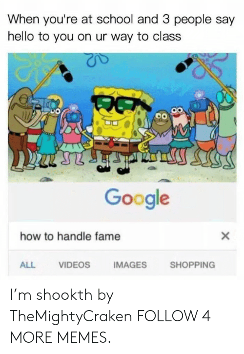 Handle Fame: When you're at school and 3 people say  hello to you on ur way to class  பர்ு  Google  how to handle fame  X  IMAGES  SHOPPING  ALL  VIDEOS I'm shookth by TheMightyCraken FOLLOW 4 MORE MEMES.