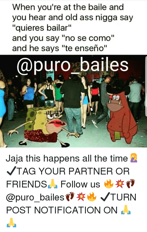 "Ass, Friends, and Memes: When you're at the baile and  you hear and old ass nigga say  ""quieres bailar""  and you say ""no se como""  and he says ""te enseño""  @puro bailes  Sol Jaja this happens all the time🤦‍♀️ ✔TAG YOUR PARTNER OR FRIENDS🙏 Follow us 🔥💥👣@puro_bailes👣💥🔥 ✔TURN POST NOTIFICATION ON 🙏🙏"