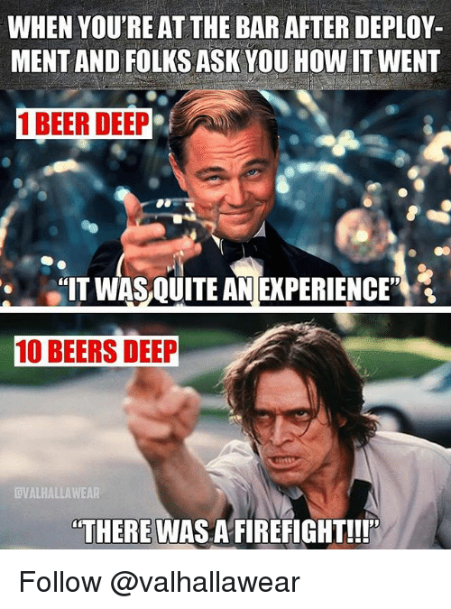 "There Was A Firefight: WHEN YOU'RE AT THE BAR AFTER DEPLOY  MENT AND FOLKS ASK YOU HOW IT WENT  1 BEER DEEP  IT WAS QUITE AN EXPERIENCE""  10 BEERS DEEP  VALHALLAWEAR  THERE WAS A FIREFIGHT!!! Follow @valhallawear"