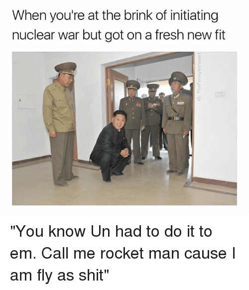 """brink: When you're at the brink of initiating  nuclear war but got on a fresh new fit """"You know Un had to do it to em. Call me rocket man cause I am fly as shit"""""""