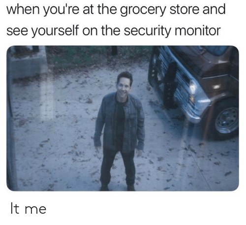 monitor: when you're at the grocery store and  see yourself on the security monitor It me
