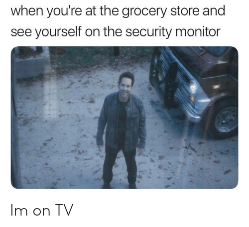 monitor: when you're at the grocery store and  see yourself on the security monitor Im on TV