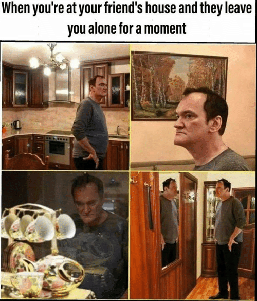 Being Alone, Friends, and Memes: When you're at your friend's house and they leave  you alone for a moment