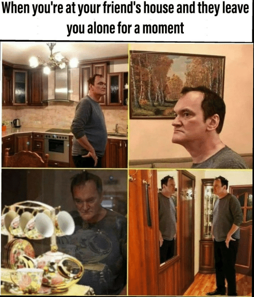 Being Alone, Friends, and House: When you're at your friend's house and they leave  you alone for a moment