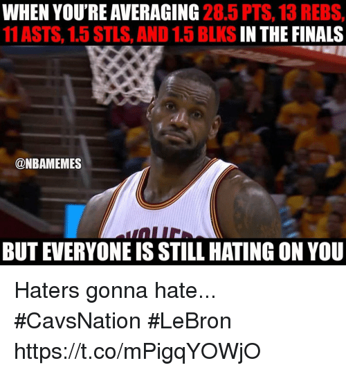 haters gonna hate: WHEN YOU'RE AVERAGING  28.5 PTS, 13 REBS,  11 ASTS, 1.5 STLS, AND 1.5 BLKS  IN THE FINALS  @NBAMEMES  BUT EVERYONEIS STILL HATING ON YOU Haters gonna hate... #CavsNation #LeBron https://t.co/mPigqYOWjO