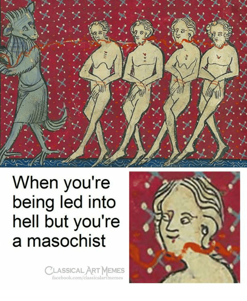 Facebook, Memes, and facebook.com: When you're  being led into  hell but you're  a masochist  CLASSICAL ART MEMES  facebook.com/classicalartmemes