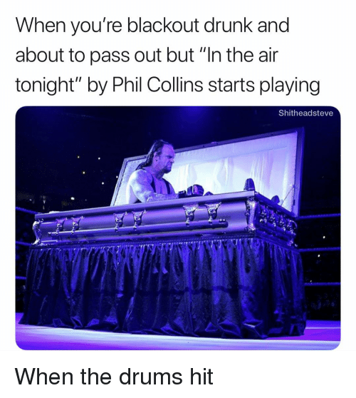 """pass out: When you're blackout drunk and  about to pass out but """"In the air  tonight"""" by Phil Collins starts playing  Shitheadsteve When the drums hit"""