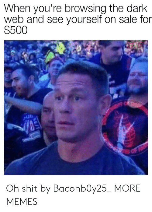 On Sale: When you're browsing the dark  web and see yourself on sale for  $500  C  EC  res of  aconboyz Oh shit by Baconb0y25_ MORE MEMES