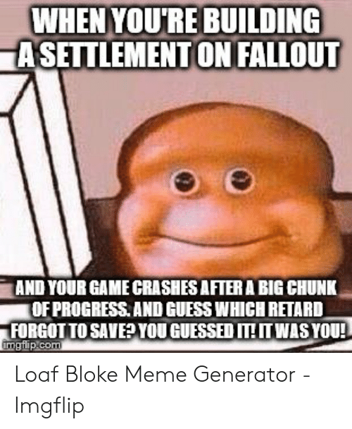 Loaf Bloke: WHEN YOU'RE BUILDING  ASETTLEMENT ON FALLOUT  AND YOUR GAME CRASHES AFTER A BIG CHUNK  OF PROGRESS. AND GUESS WHICH RETARD  FORGOT TO SAVEYOUGUESSED ITTWASYOU!  imgfip com Loaf Bloke Meme Generator - Imgflip