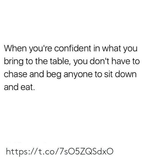 Memes, Chase, and 🤖: When you're confident in what you  bring to the table, you don't have to  chase and beg anyone to sit down  and eat. https://t.co/7sO5ZQSdxO