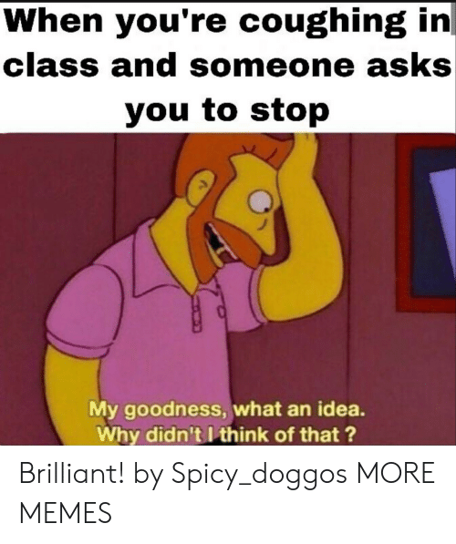 Dank, Memes, and Target: When you're coughing in  class and someone asks  you to stop  My goodness, what an idea.  Why didn't I think of that ? Brilliant! by Spicy_doggos MORE MEMES