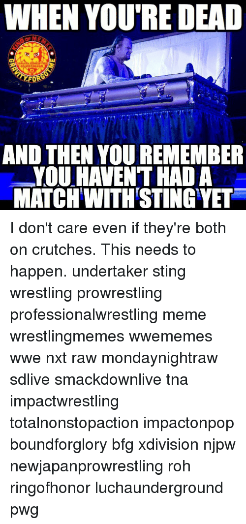 Stingly: WHEN YOU'RE DEAD  AND THEN YOU REMEMBER  YOU HAVEN THAD A  MATCH WITH STING YET I don't care even if they're both on crutches. This needs to happen. undertaker sting wrestling prowrestling professionalwrestling meme wrestlingmemes wwememes wwe nxt raw mondaynightraw sdlive smackdownlive tna impactwrestling totalnonstopaction impactonpop boundforglory bfg xdivision njpw newjapanprowrestling roh ringofhonor luchaunderground pwg