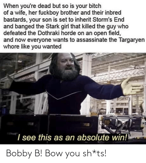 youre dead: When you're dead but so is your bitch  of a wife, her fuckboy brother and their inbred  bastards, your son is set to inherit Storm's End  and banged the Stark girl that killed the guy who  defeated the Dothraki horde on an open field,  and now everyone wants to assassinate the Targaryen  whore like you wanted  l see this as an absolute win! Bobby B! Bow you sh*ts!