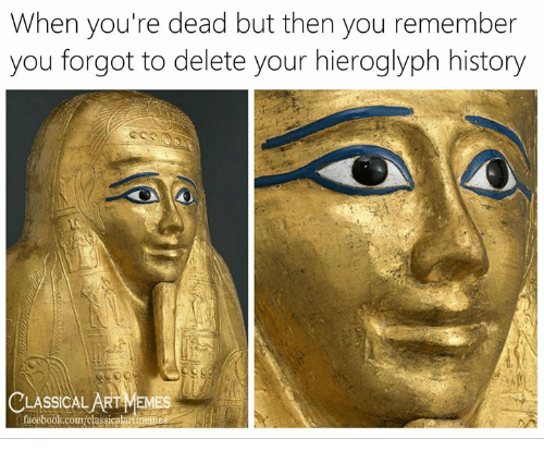 youre dead: When you're dead but then you remember  you forgot to delete your hieroglyph history  Cus  CLASSICAL AgT MEMES  facebook.com/classicalartmemes