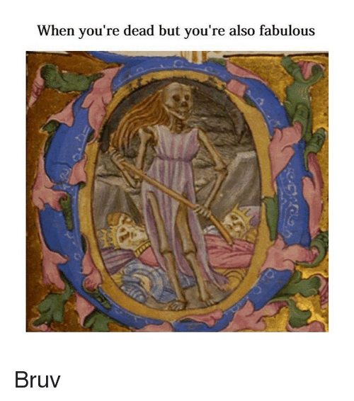 youre dead: When you're dead but you're also fabulous Bruv