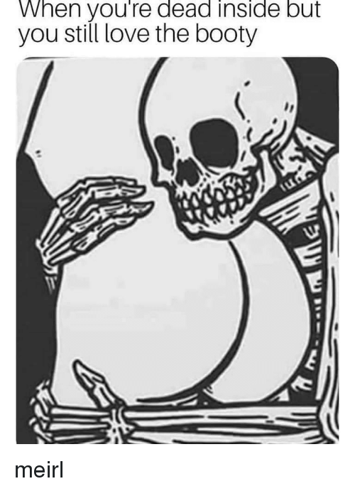 Booty, Love, and The Booty: When you're dead inside but  you still love the booty meirl