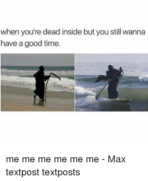 Memes, Good, and Time: when you're dead inside but you still wanna  have a good time. me me me me me me - Max textpost textposts