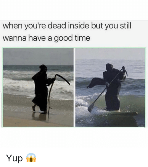 youre dead: when you're dead inside but you still  wanna have a good time Yup 😱