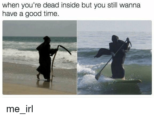 youre dead: when you're dead inside but you still wanna  have a good time me_irl