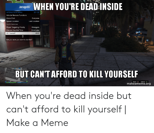 Dead Inside Meme: WHEN YOU'RE DEAD INSIDE  Jamage007  INTERACTION MENU  22/22  Vehicle Remote Functions  Voice Chat  Everyone  Spawn Location  Last Location  Yacht Services  Player Targeting Priority  Strangers  One on One DM Time  5 minutes  Kill Yourself  $500  Are you sure you want to do this?  BUT CAN'T AFFORD TO KILL YOURSELF  Select A  Back B  makeameme.org When you're dead inside but can't afford to kill yourself | Make a Meme