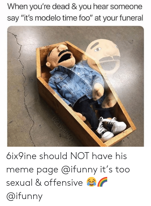 """Meme, Memes, and Time: When you're dead & you hear someone  say """"it's modelo time foo"""" at your funeral 6ix9ine should NOT have his meme page @ifunny it's too sexual & offensive 😂🌈 @ifunny"""