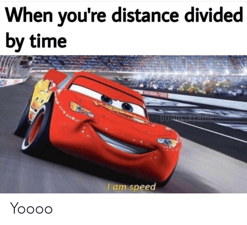 Time, Speed, and Youre: When you're distance divided  by time  DORE FLaime  I am speed Yoooo