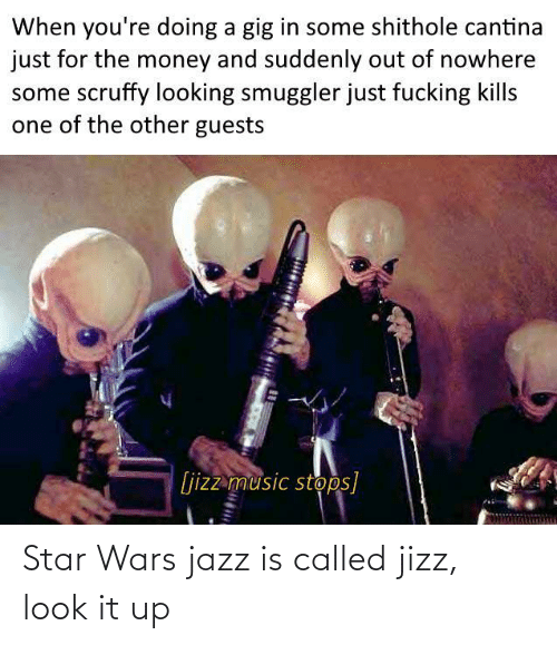 looking: When you're doing a gig in some shithole cantina  just for the money and suddenly out of nowhere  some scruffy looking smuggler just fucking kills  one of the other guests  [jizz music stops] Star Wars jazz is called jizz, look it up