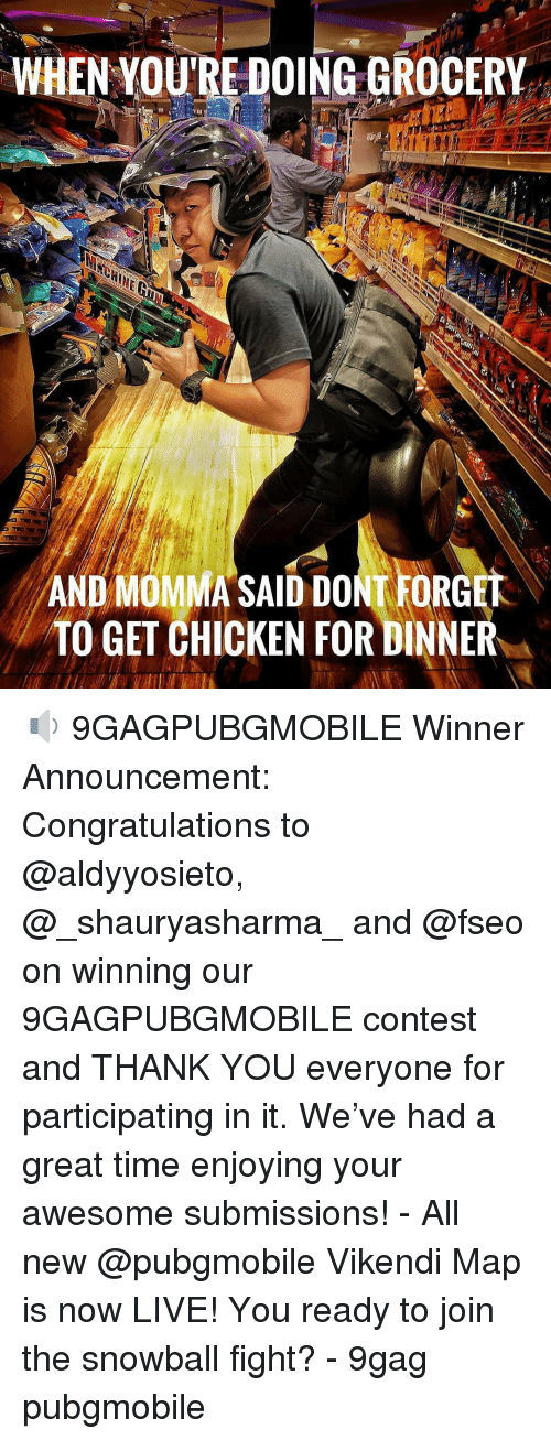 9gag, Memes, and Thank You: WHEN YOU'RE DOING GROCERY  AND MOMMA SAID DONT FORGET  TO GET CHICKEN FOR DINNER 🔉 9GAGPUBGMOBILE Winner Announcement: Congratulations to @aldyyosieto, @_shauryasharma_ and @fseo on winning our 9GAGPUBGMOBILE contest and THANK YOU everyone for participating in it. We've had a great time enjoying your awesome submissions! - All new @pubgmobile Vikendi Map is now LIVE! You ready to join the snowball fight? - 9gag pubgmobile